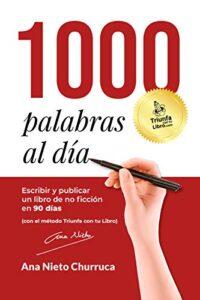 1000 Palabras Al Día: Escribir y publicar un libro de no ficción en 90 días (con el método Triunfa con tu Libro) de Ana Nieto (Versión Kindle)